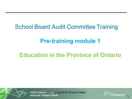 2007-08 Grants for Student Needs 1 School Board Audit Committee Training Pre-training module 1 Education in the Province of Ontario.