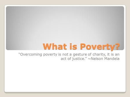 "What is Poverty? ""Overcoming poverty is not a gesture of charity, it is an act of justice."" ~Nelson Mandela."