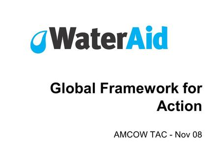 Global Framework for Action AMCOW TAC - Nov 08. Charity registration number 288701 www.wateraid.org Global Framework for Action 1.The problem 2.The response.
