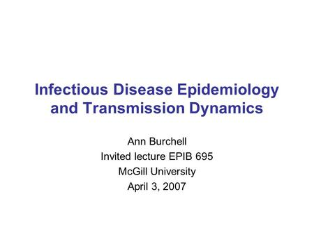 Infectious Disease Epidemiology and Transmission Dynamics Ann Burchell Invited lecture EPIB 695 McGill University April 3, 2007.