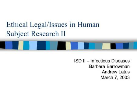 Ethical Legal/Issues in Human Subject Research II ISD II – Infectious Diseases Barbara Barrowman Andrew Latus March 7, 2003.