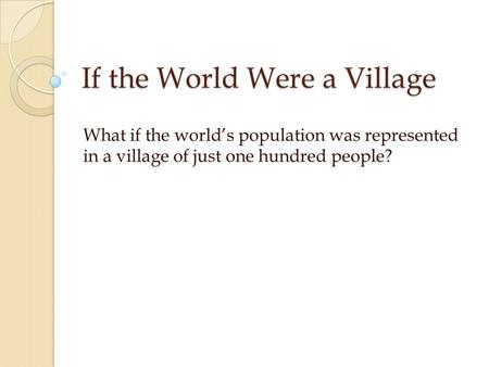 If the World Were a Village What if the world's population was represented in a village of just one hundred people?