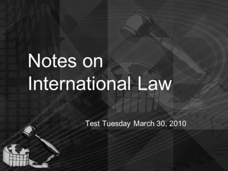 Notes on International Law Test Tuesday March 30, 2010.