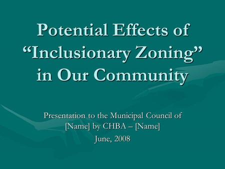 "Potential Effects of ""Inclusionary Zoning"" in Our Community Presentation to the Municipal Council of [Name] by CHBA – [Name] June, 2008."