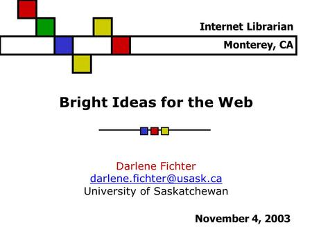 Bright Ideas for the Web Darlene Fichter University of Saskatchewan Internet Librarian Monterey, CA November 4, 2003.