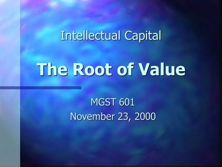Intellectual Capital The Root of Value MGST 601 November 23, 2000.