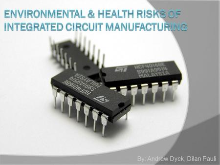 By: Andrew Dyck, Dilan Pauli. What is an Integrated Circuit(IC)?  An IC is an electronic circuit that is used in virtually all electronic equipment.