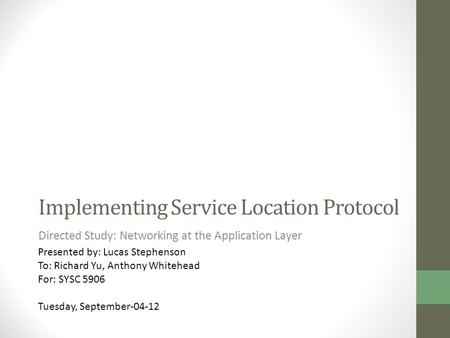 Implementing Service Location Protocol Directed Study: Networking at the Application Layer Presented by: Lucas Stephenson To: Richard Yu, Anthony Whitehead.