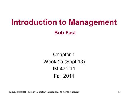 Copyright © 2004 Pearson Education Canada, Inc. All rights reserved. 1–1 Introduction to Management Bob Fast Chapter 1 Week 1a (Sept 13) IM 471.11 Fall.