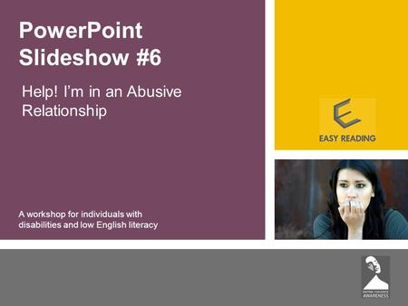 Help! I'm in an Abusive Relationship PowerPoint Slideshow #6 A workshop for individuals with disabilities and low English literacy.