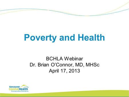 Poverty and Health BCHLA Webinar Dr. Brian O'Connor, MD, MHSc April 17, 2013.