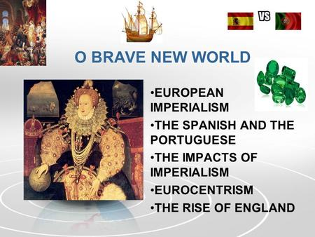O BRAVE NEW WORLD EUROPEAN IMPERIALISM THE SPANISH AND THE PORTUGUESE THE IMPACTS OF IMPERIALISM EUROCENTRISM THE RISE OF ENGLAND.