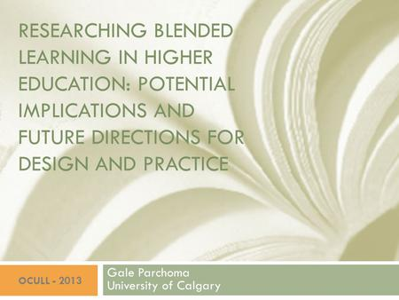 RESEARCHING BLENDED LEARNING IN HIGHER EDUCATION: POTENTIAL IMPLICATIONS AND FUTURE DIRECTIONS FOR DESIGN AND PRACTICE Gale Parchoma University of Calgary.