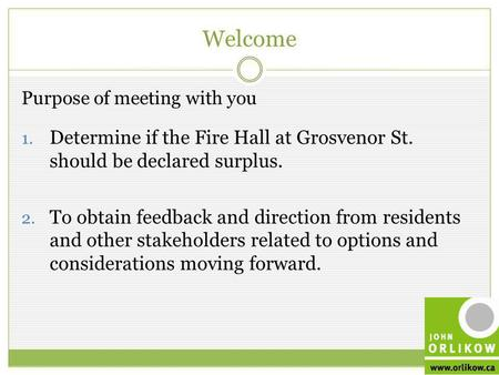 Welcome March 2012 Purpose of meeting with you 1. Determine if the Fire Hall at Grosvenor St. should be declared surplus. 2. To obtain feedback and direction.