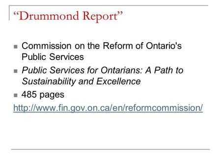 """Drummond Report"" Commission on the Reform of Ontario's Public Services Public Services for Ontarians: A Path to Sustainability and Excellence 485 pages."