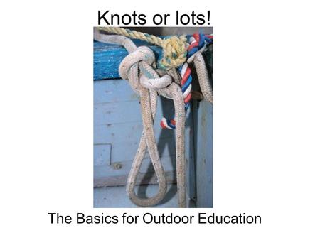Knots or lots! The Basics for Outdoor Education. The rationale Aside from serving as a line to dry your bathing suit after a dip in the lake or airing.