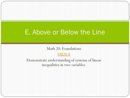 Math 20: Foundations FM20.8 Demonstrate understanding of systems of linear inequalities in two variables. E. Above or Below the Line.