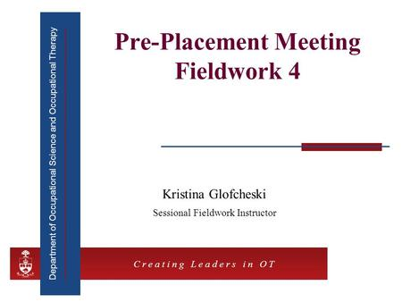 Department of Occupational Science and Occupational Therapy C r e a t i n g L e a d e r s i n O T Pre-Placement Meeting Fieldwork 4 Kristina Glofcheski.