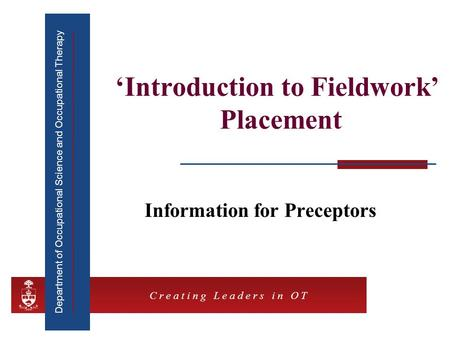 Department of Occupational Science and Occupational Therapy C r e a t i n g L e a d e r s i n O T 'Introduction to Fieldwork' Placement Information for.