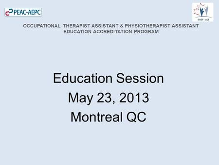 Education Session May 23, 2013 Montreal QC OCCUPATIONAL THERAPIST ASSISTANT & PHYSIOTHERAPIST ASSISTANT EDUCATION ACCREDITATION PROGRAM.