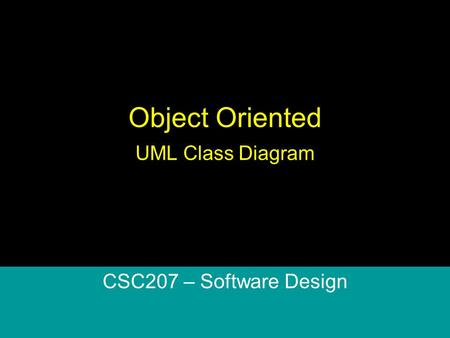 Object Oriented UML Class Diagram CSC207 – Software Design.