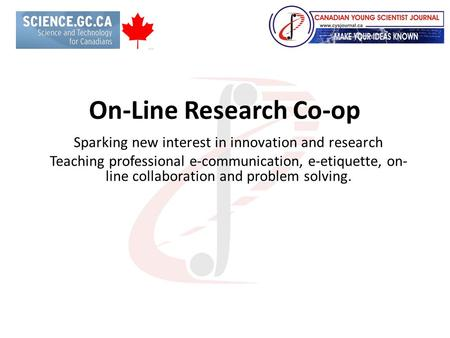 On-Line Research Co-op Sparking new interest in innovation and research Teaching professional e-communication, e-etiquette, on- line collaboration and.