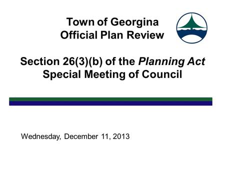 Town of Georgina Official Plan Review Section 26(3)(b) of the Planning Act Special Meeting of Council Wednesday, December 11, 2013.