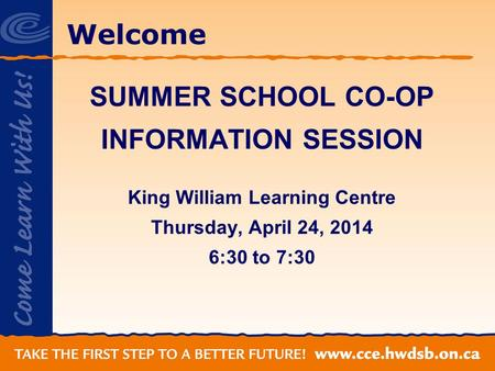Welcome SUMMER SCHOOL CO-OP INFORMATION SESSION King William Learning Centre Thursday, April 24, 2014 6:30 to 7:30.