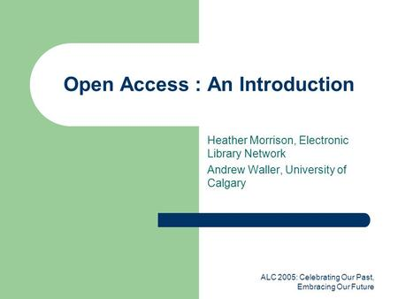ALC 2005: Celebrating Our Past, Embracing Our Future Open Access : An Introduction Heather Morrison, Electronic Library Network Andrew Waller, University.