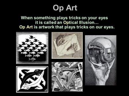 Op Art When something plays tricks on your eyes it is called an Optical Illusion… Op Art is artwork that plays tricks on our eyes.