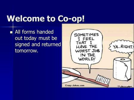 Welcome to Co-op! All forms handed out today must be signed and returned tomorrow. All forms handed out today must be signed and returned tomorrow.