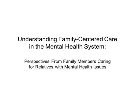 Understanding Family-Centered Care in the Mental Health System: Perspectives From Family Members Caring for Relatives with Mental Health Issues.