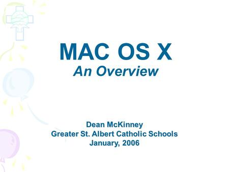 MAC OS X An Overview Dean McKinney Greater St. Albert Catholic Schools January, 2006.