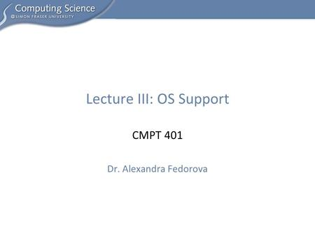 CMPT 401 Dr. Alexandra Fedorova Lecture III: OS Support.
