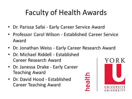 Faculty of Health Awards Dr. Parissa Safai - Early Career Service Award Professor Carol Wilson - Established Career Service Award Dr. Jonathan Weiss -