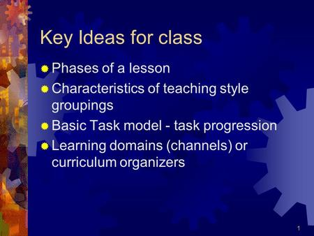 1 Key Ideas for class  Phases of a lesson  Characteristics of teaching style groupings  Basic Task model - task progression  Learning domains (channels)