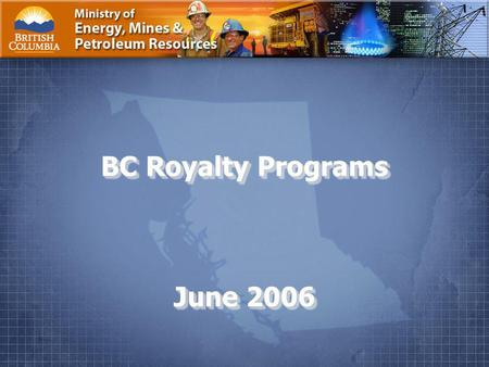 Ministry of Energy, Mines and Petroleum Resources Page 1. BC Royalty Programs June 2006.