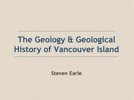 The Geology & Geological History of Vancouver Island Steven Earle.