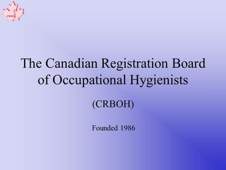 The Canadian Registration Board of Occupational Hygienists (CRBOH) Founded 1986.