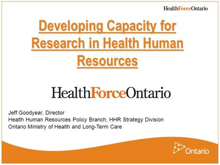 Developing Capacity for Research in Health Human Resources Jeff Goodyear, Director Health Human Resources Policy Branch, HHR Strategy Division Ontario.