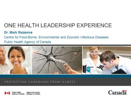 ONE HEALTH LEADERSHIP EXPERIENCE Dr. Mark Raizenne Centre for Food-Borne, Environmental and Zoonotic Infectious Diseases Public Health Agency of Canada.