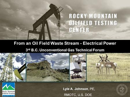 From an Oil Field Waste Stream - Electrical Power 3 rd B.C. Unconventional Gas Technical Forum Lyle A. Johnson, PE, RMOTC, U.S. DOE.