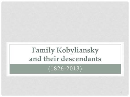 Family Kobyliansky and their descendants (1826-2013) 1.