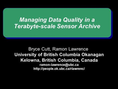 Managing Data Quality in a Terabyte-scale Sensor Archive Bryce Cutt, Ramon Lawrence University of British Columbia Okanagan Kelowna, British Columbia,