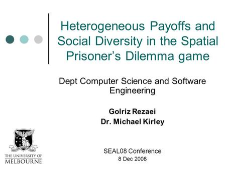 Heterogeneous Payoffs and Social Diversity in the Spatial Prisoner's Dilemma game Dept Computer Science and Software Engineering Golriz Rezaei Dr. Michael.