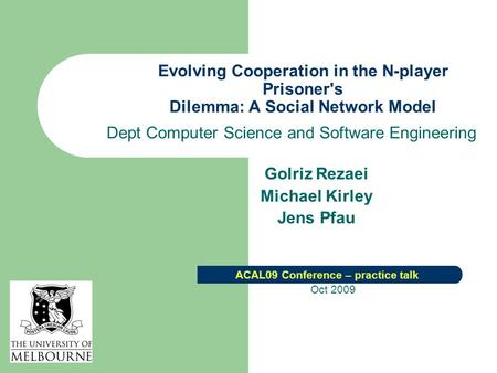 Evolving Cooperation in the N-player Prisoner's Dilemma: A Social Network Model Dept Computer Science and Software Engineering Golriz Rezaei Michael Kirley.