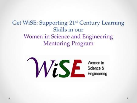 Get WiSE: Supporting 21 st Century Learning Skills in our Women in Science and Engineering Mentoring Program.