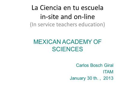 La Ciencia en tu escuela in-site and on-line (In service teachers education) MEXICAN ACADEMY OF SCIENCES Carlos Bosch Giral ITAM January 30 th., 2013.