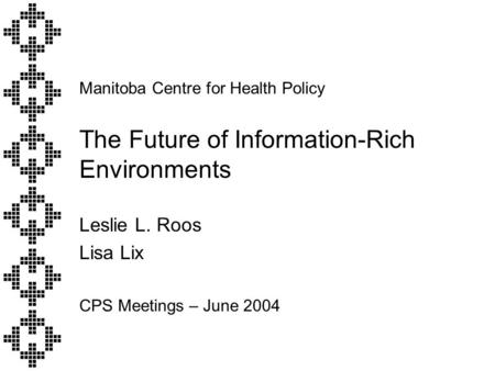 Manitoba Centre for Health Policy The Future of Information-Rich Environments Leslie L. Roos Lisa Lix CPS Meetings – June 2004.