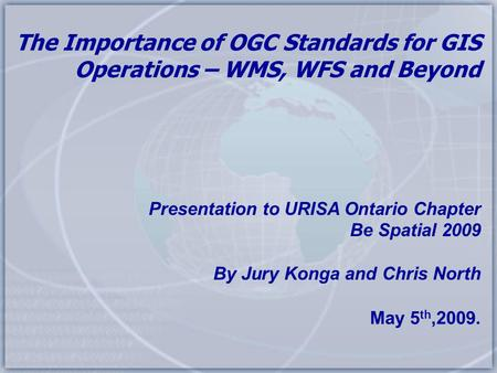 The Importance of OGC Standards for GIS Operations – WMS, WFS and Beyond Presentation to URISA Ontario Chapter Be Spatial 2009 By Jury Konga and Chris.